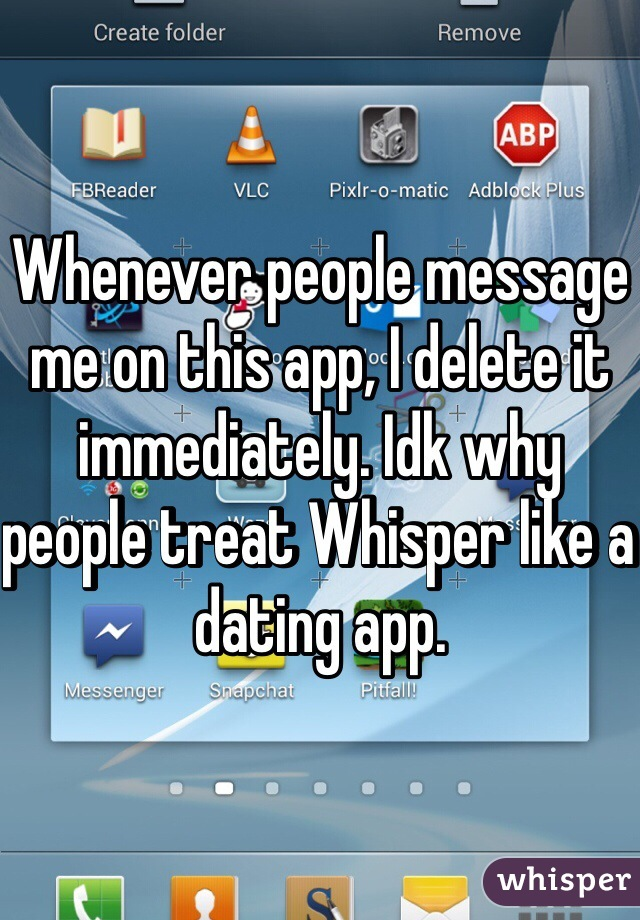 Whenever people message me on this app, I delete it immediately. Idk why people treat Whisper like a dating app.