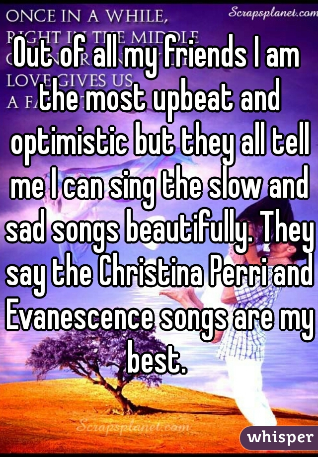 Out of all my friends I am the most upbeat and optimistic but they all tell me I can sing the slow and sad songs beautifully. They say the Christina Perri and Evanescence songs are my best.