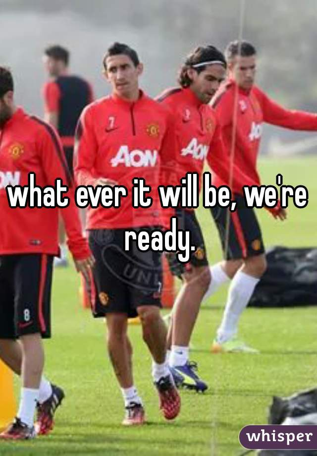 what ever it will be, we're ready.