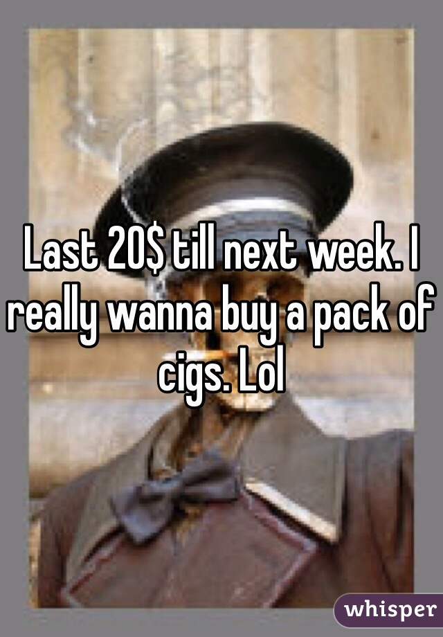 Last 20$ till next week. I really wanna buy a pack of cigs. Lol