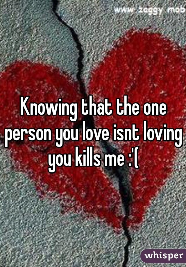 Knowing that the one person you love isnt loving you kills me :'(