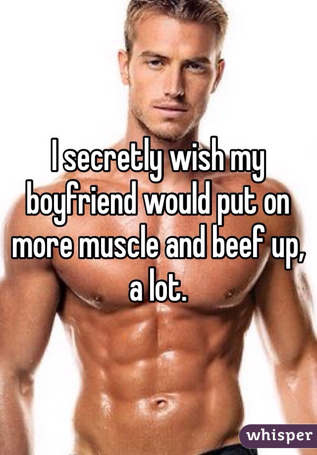 I secretly wish my boyfriend would put on more muscle and beef up, a lot.