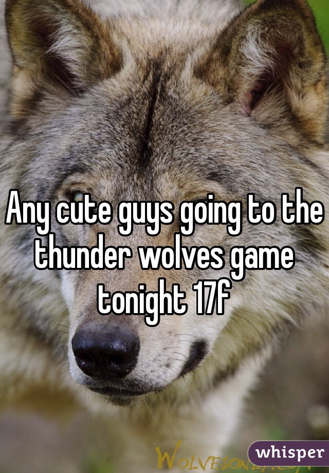 Any cute guys going to the thunder wolves game tonight 17f