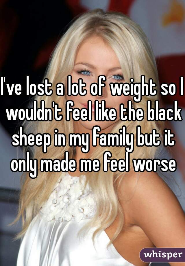 I've lost a lot of weight so I wouldn't feel like the black sheep in my family but it only made me feel worse