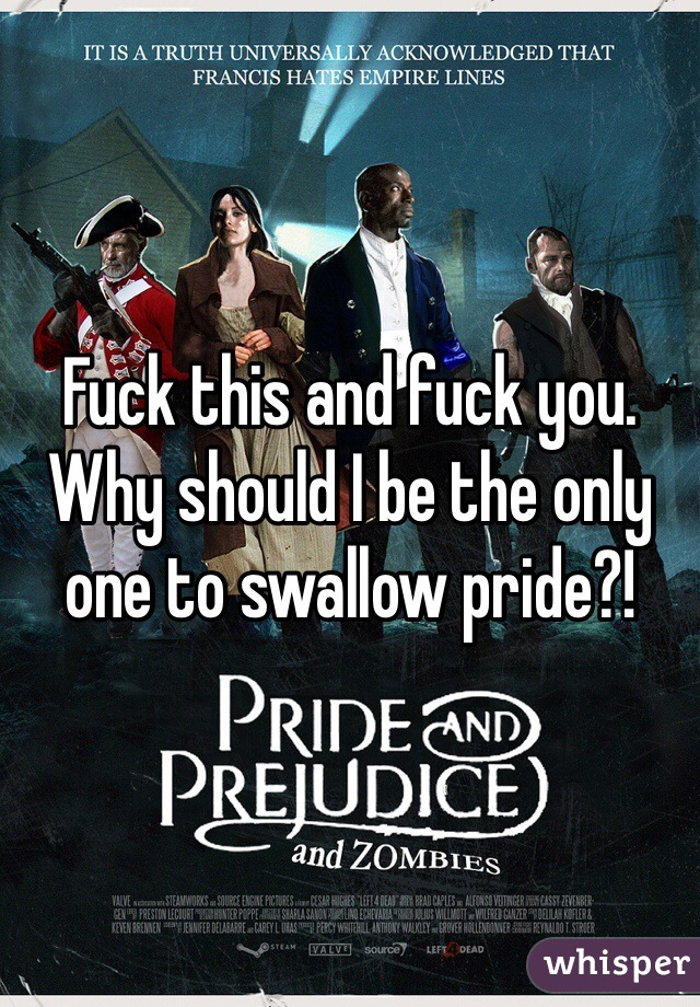 Fuck this and fuck you. Why should I be the only one to swallow pride?!