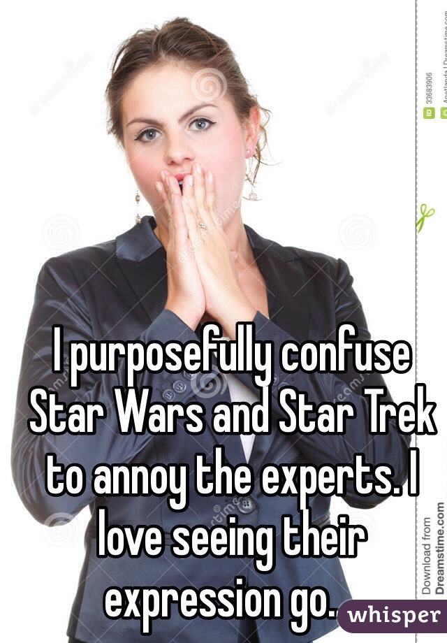 I purposefully confuse Star Wars and Star Trek to annoy the experts. I love seeing their expression go....