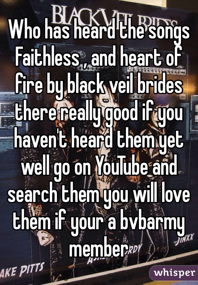 Who has heard the songs  Faithless , and heart of fire by black veil brides there really good if you haven't heard them yet well go on YouTube and search them you will love them if your a bvbarmy member