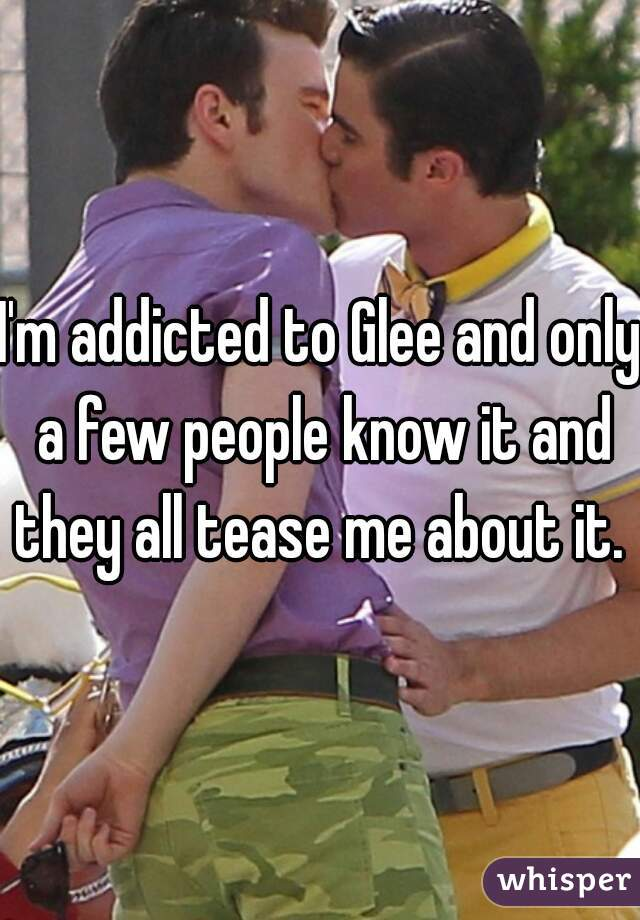 I'm addicted to Glee and only a few people know it and they all tease me about it.