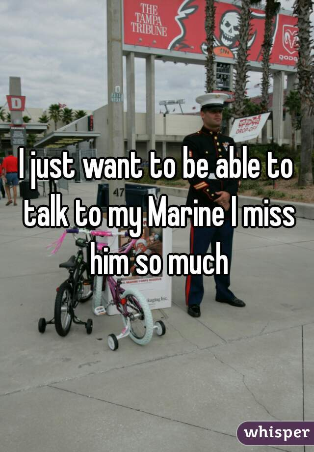 I just want to be able to talk to my Marine I miss him so much