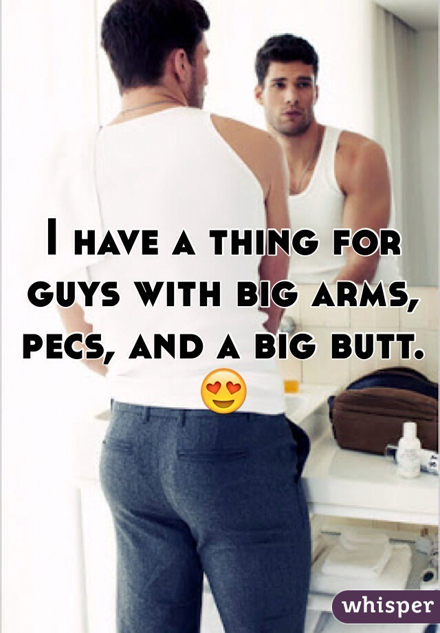 I have a thing for guys with big arms, pecs, and a big butt. 😍