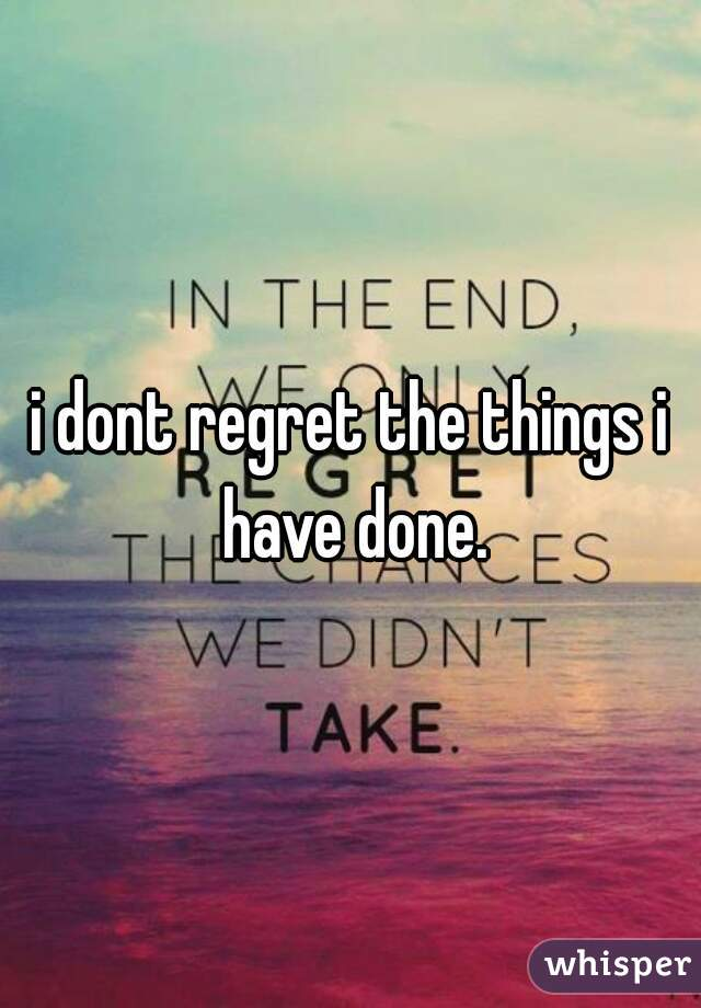 i dont regret the things i have done.