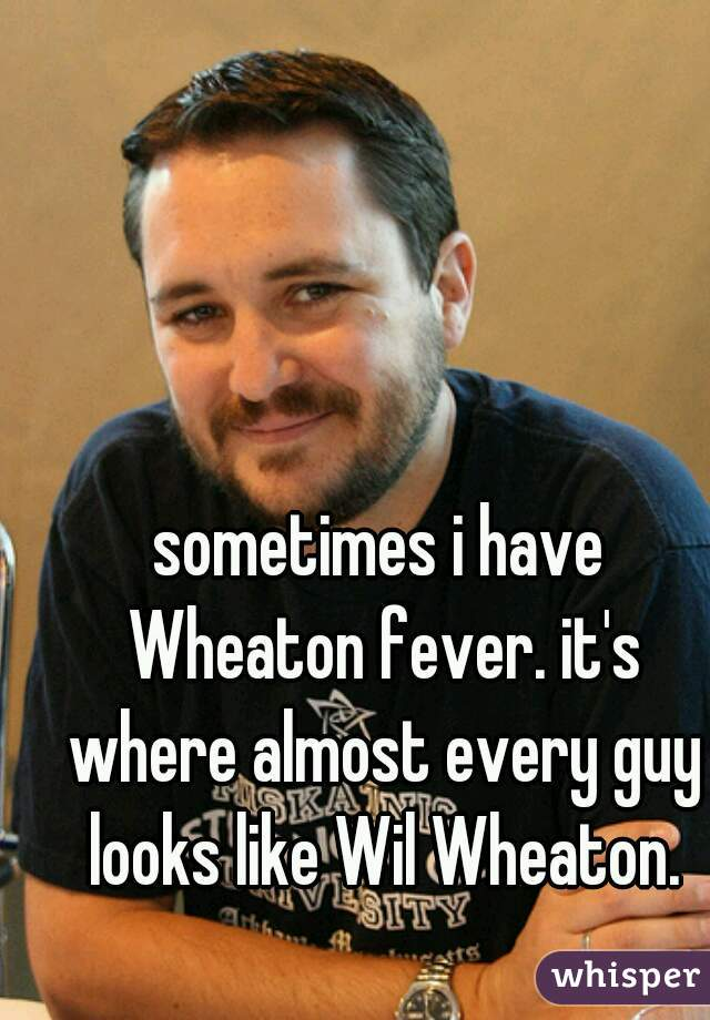 sometimes i have Wheaton fever. it's where almost every guy looks like Wil Wheaton.