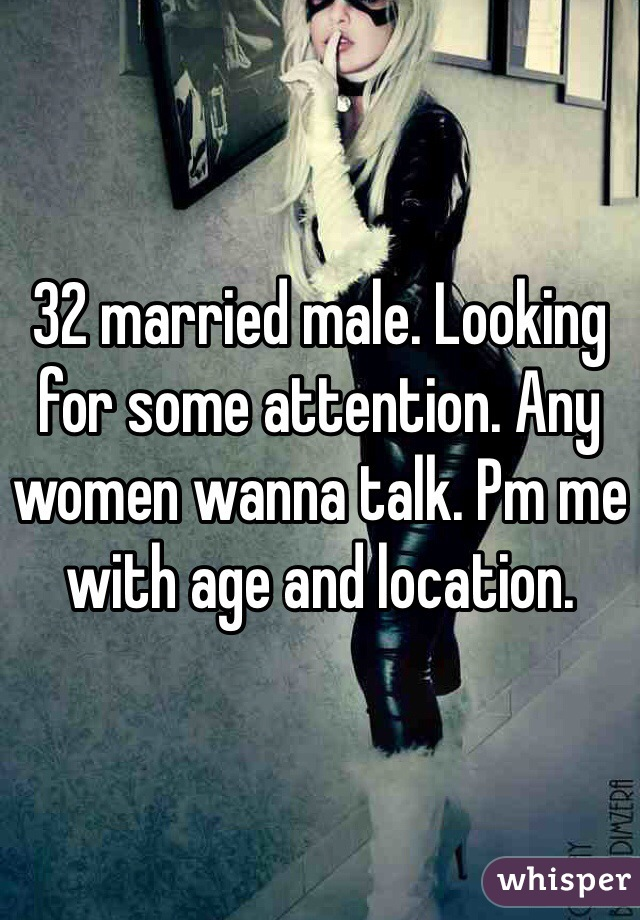 32 married male. Looking for some attention. Any women wanna talk. Pm me with age and location.