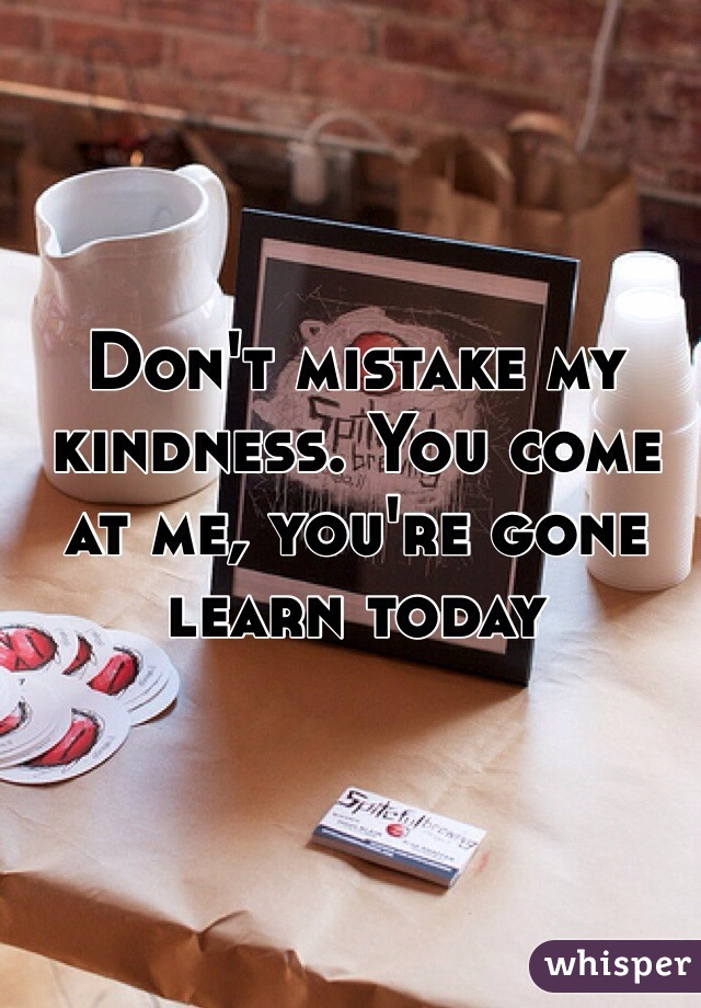 Don't mistake my kindness. You come at me, you're gone learn today
