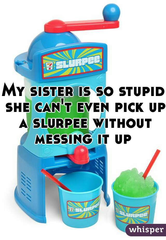 My sister is so stupid she can't even pick up a slurpee without messing it up