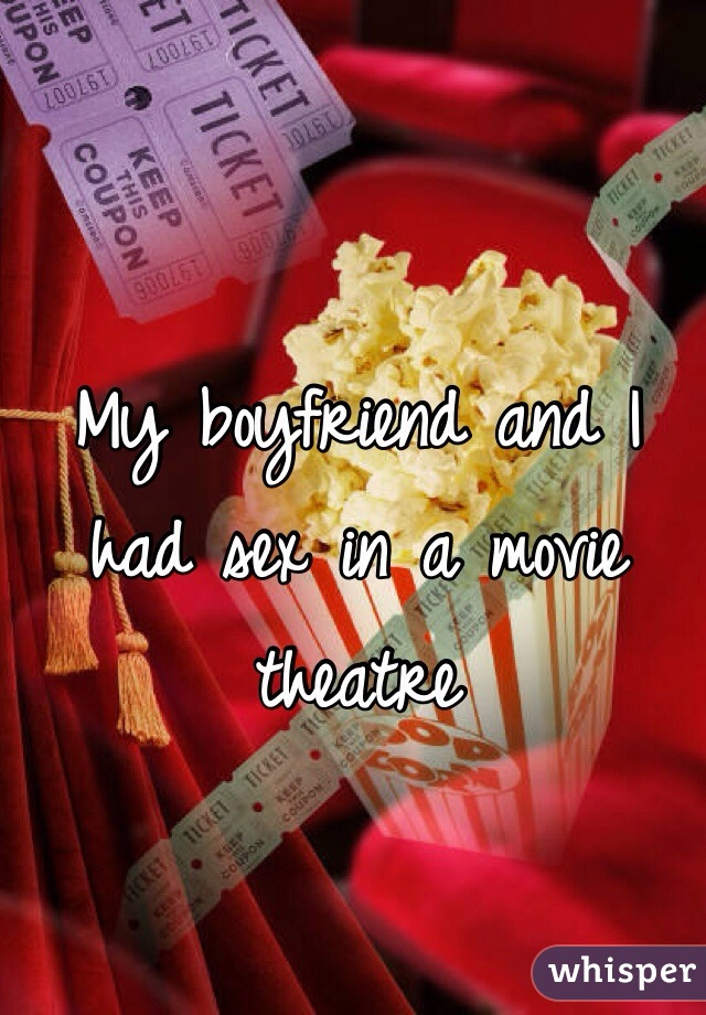 My boyfriend and I had sex in a movie theatre