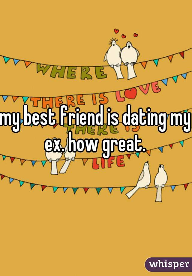 my best friend is dating my ex. how great.