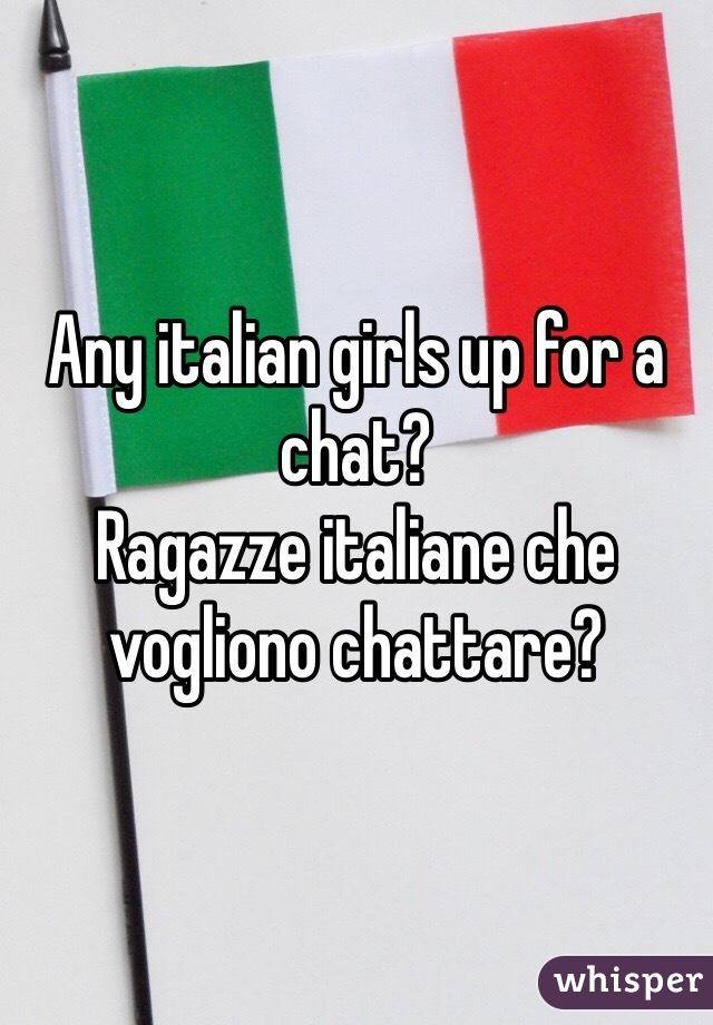 Any italian girls up for a chat? Ragazze italiane che vogliono chattare?