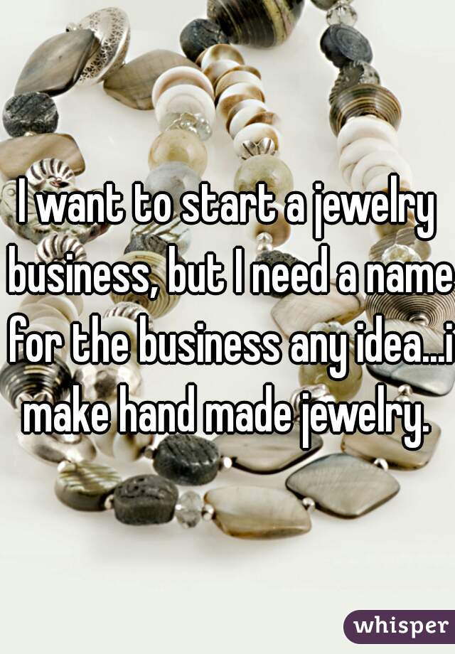 I want to start a jewelry business, but I need a name for the business any idea...i make hand made jewelry.