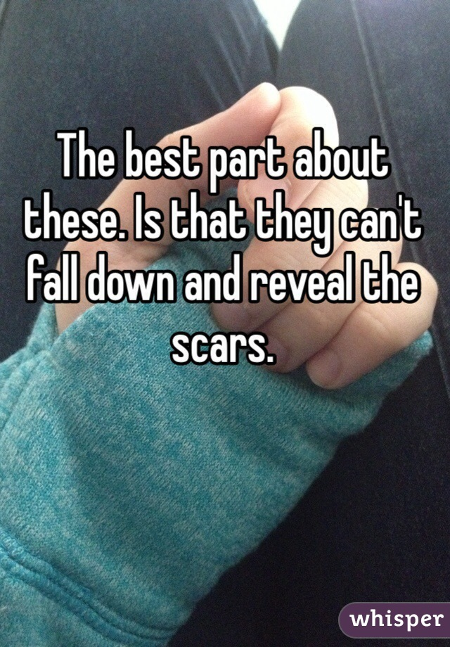The best part about these. Is that they can't fall down and reveal the scars.