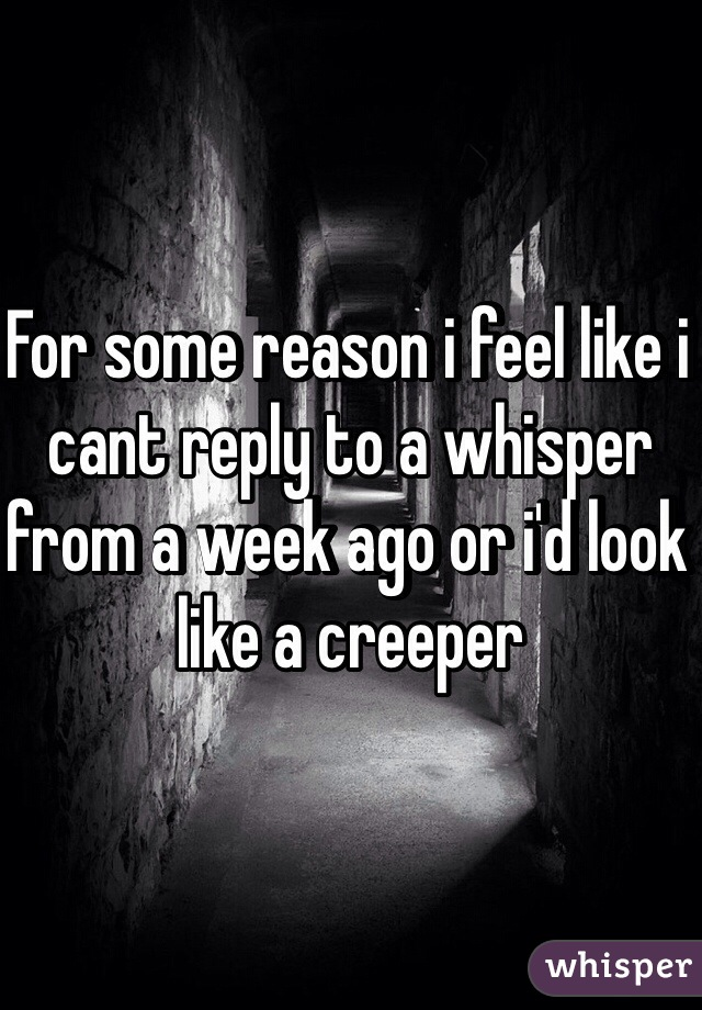 For some reason i feel like i cant reply to a whisper from a week ago or i'd look like a creeper