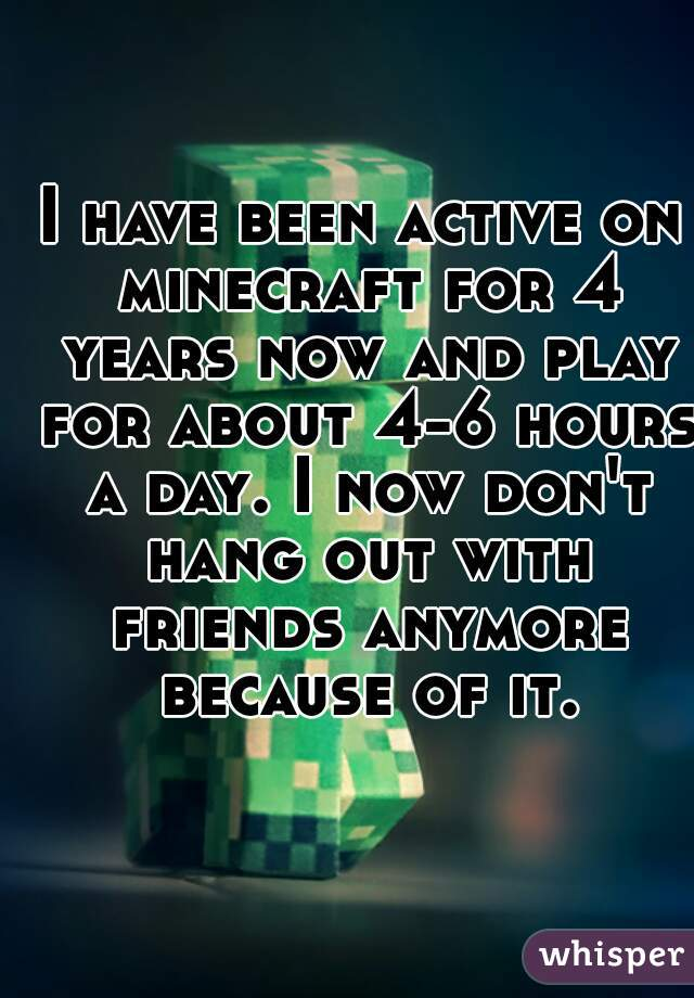 I have been active on minecraft for 4 years now and play for about 4-6 hours a day. I now don't hang out with friends anymore because of it.