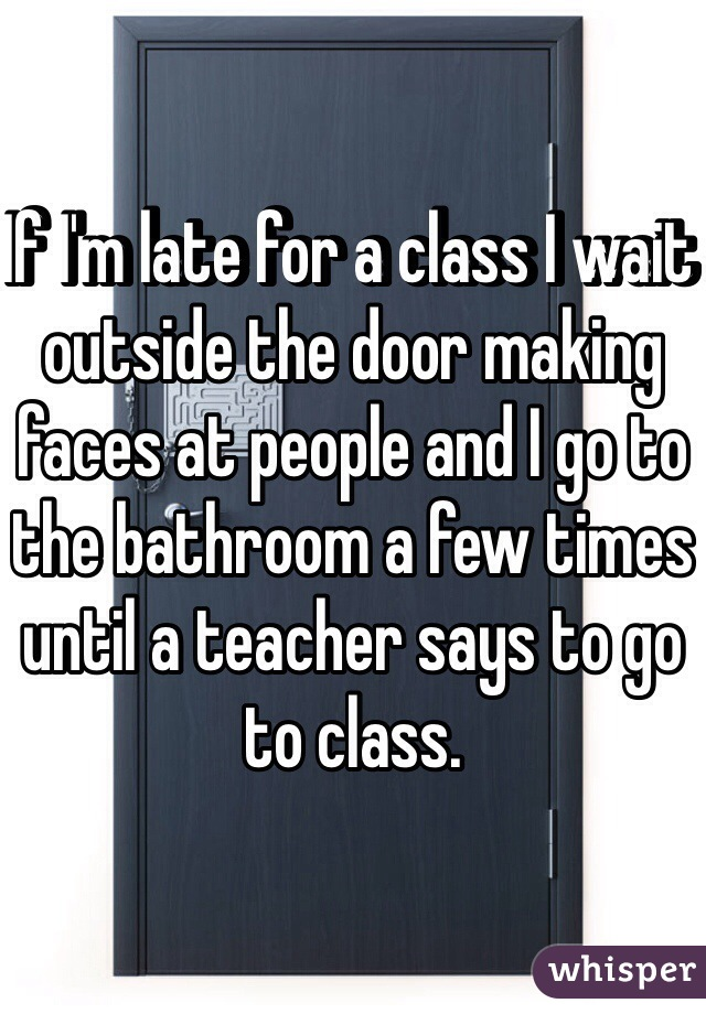If I'm late for a class I wait outside the door making faces at people and I go to the bathroom a few times until a teacher says to go to class.