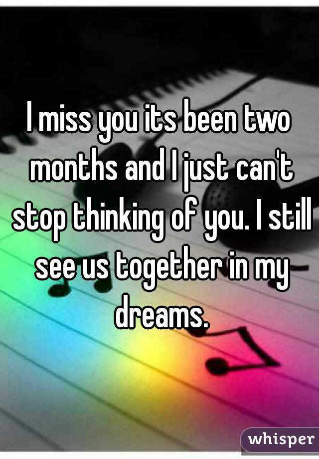I miss you its been two months and I just can't stop thinking of you. I still see us together in my dreams.
