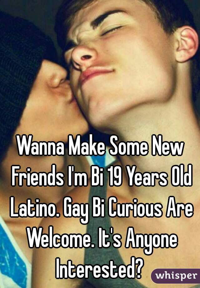 Wanna Make Some New Friends I'm Bi 19 Years Old Latino. Gay Bi Curious Are Welcome. It's Anyone Interested?