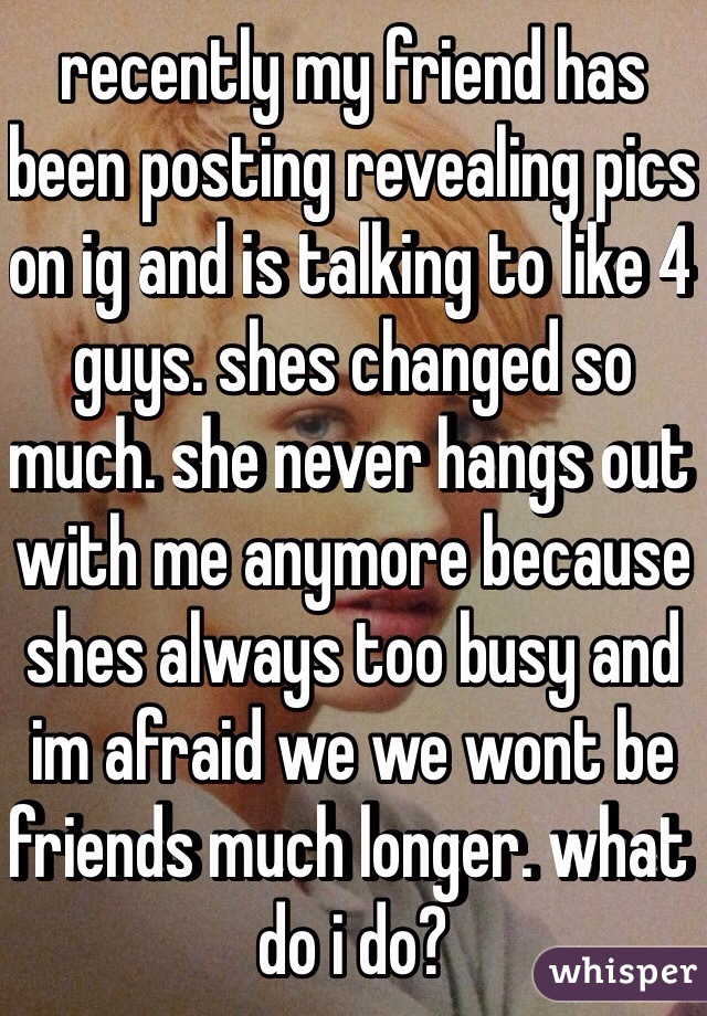 recently my friend has been posting revealing pics on ig and is talking to like 4 guys. shes changed so much. she never hangs out with me anymore because shes always too busy and im afraid we we wont be friends much longer. what do i do?