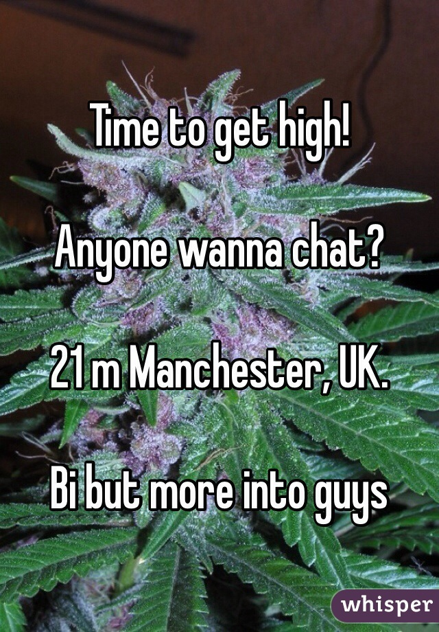 Time to get high!   Anyone wanna chat?  21 m Manchester, UK.   Bi but more into guys