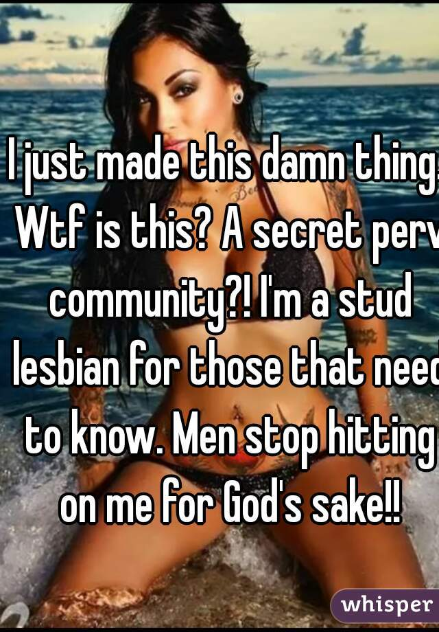 I just made this damn thing. Wtf is this? A secret perv community?! I'm a stud lesbian for those that need to know. Men stop hitting on me for God's sake!!