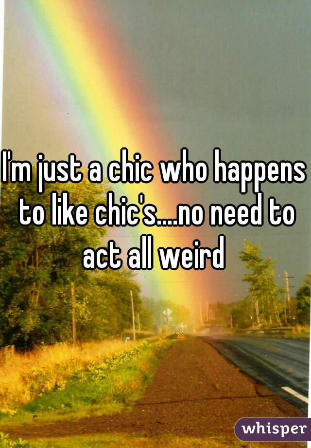 I'm just a chic who happens to like chic's....no need to act all weird