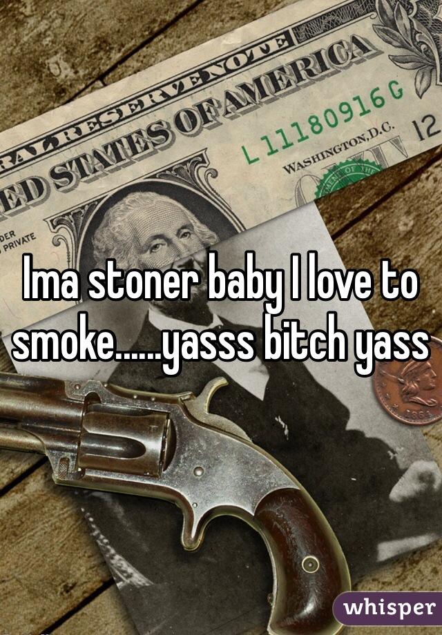Ima stoner baby I love to smoke......yasss bitch yass