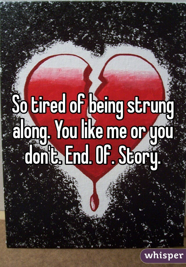 So tired of being strung along. You like me or you don't. End. Of. Story.