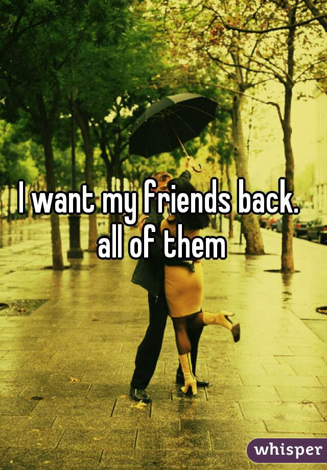 I want my friends back.  all of them