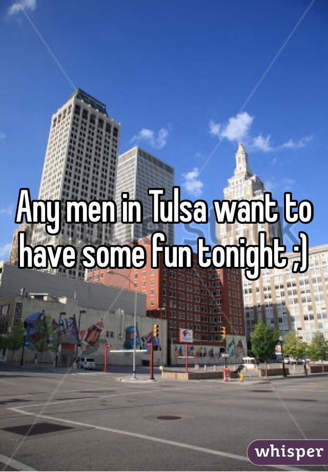 Any men in Tulsa want to have some fun tonight ;)
