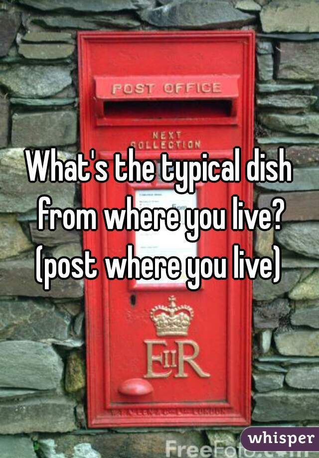 What's the typical dish from where you live? (post where you live)
