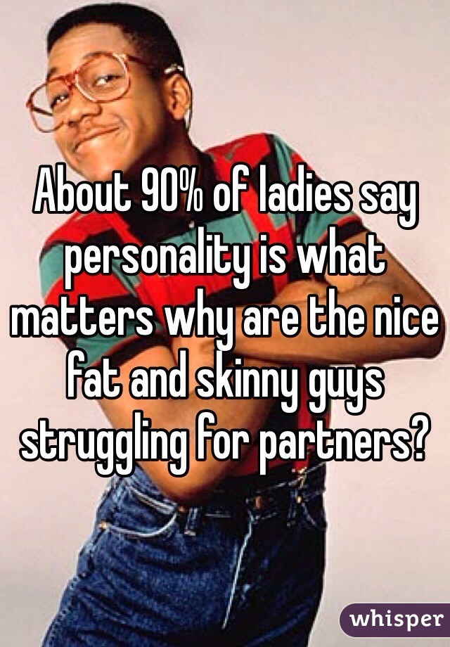 About 90% of ladies say personality is what matters why are the nice fat and skinny guys struggling for partners?