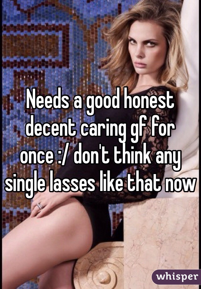 Needs a good honest decent caring gf for once :/ don't think any single lasses like that now