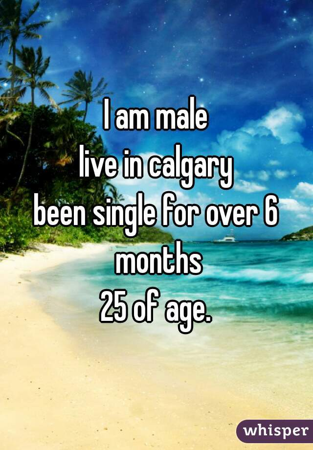 I am male live in calgary been single for over 6 months 25 of age.
