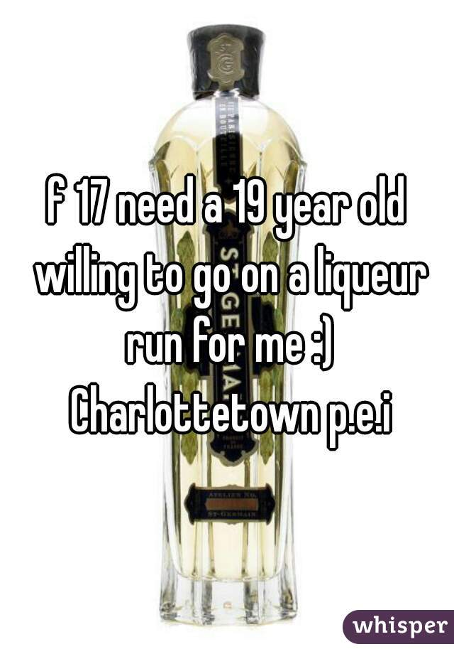 f 17 need a 19 year old willing to go on a liqueur run for me :) Charlottetown p.e.i