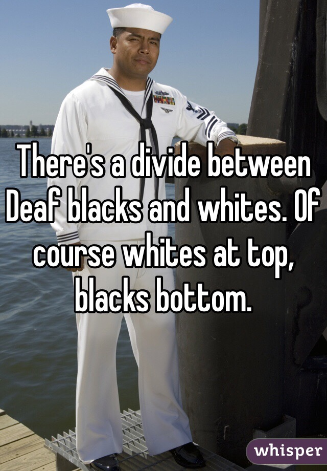 There's a divide between Deaf blacks and whites. Of course whites at top, blacks bottom.