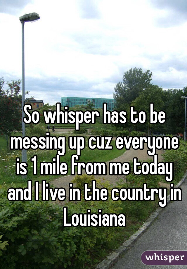 So whisper has to be messing up cuz everyone is 1 mile from me today and I live in the country in Louisiana