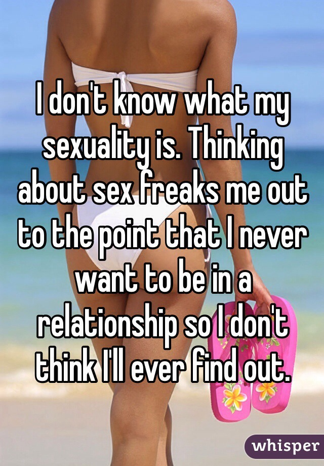 I don't know what my sexuality is. Thinking about sex freaks me out to the point that I never want to be in a relationship so I don't think I'll ever find out.