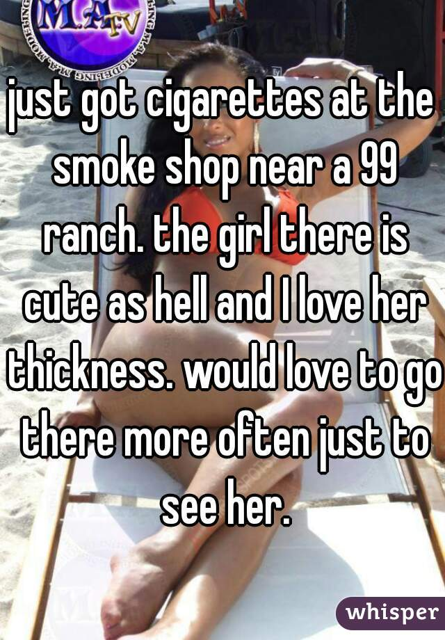 just got cigarettes at the smoke shop near a 99 ranch. the girl there is cute as hell and I love her thickness. would love to go there more often just to see her.