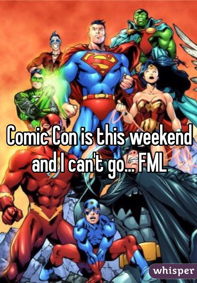 Comic Con is this weekend and I can't go... FML