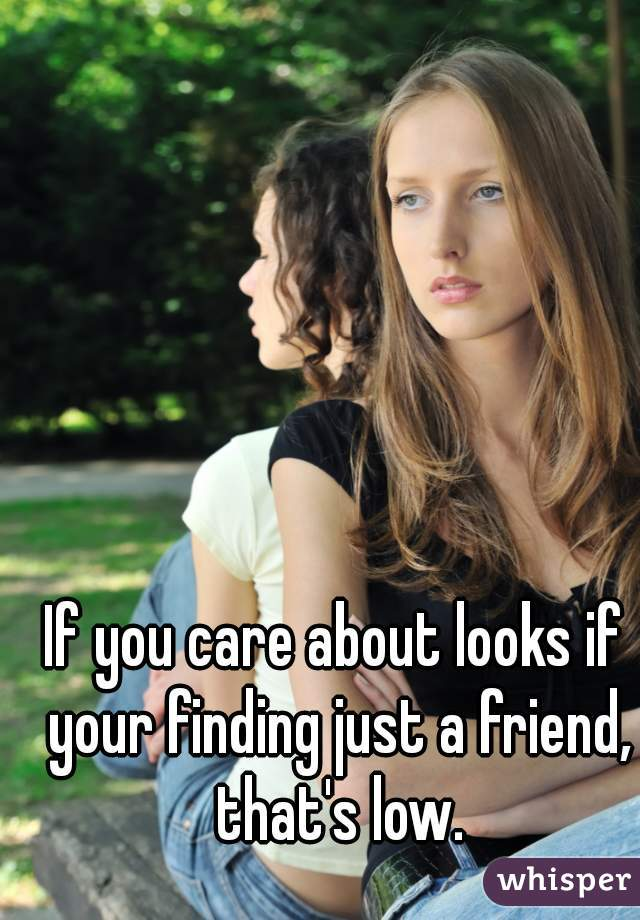 If you care about looks if your finding just a friend, that's low.