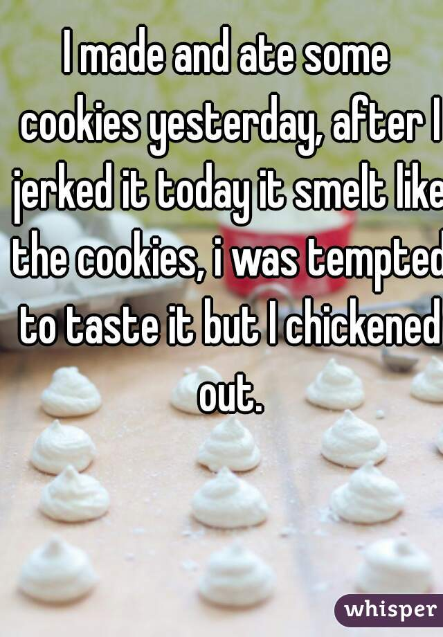 I made and ate some cookies yesterday, after I jerked it today it smelt like the cookies, i was tempted to taste it but I chickened out.