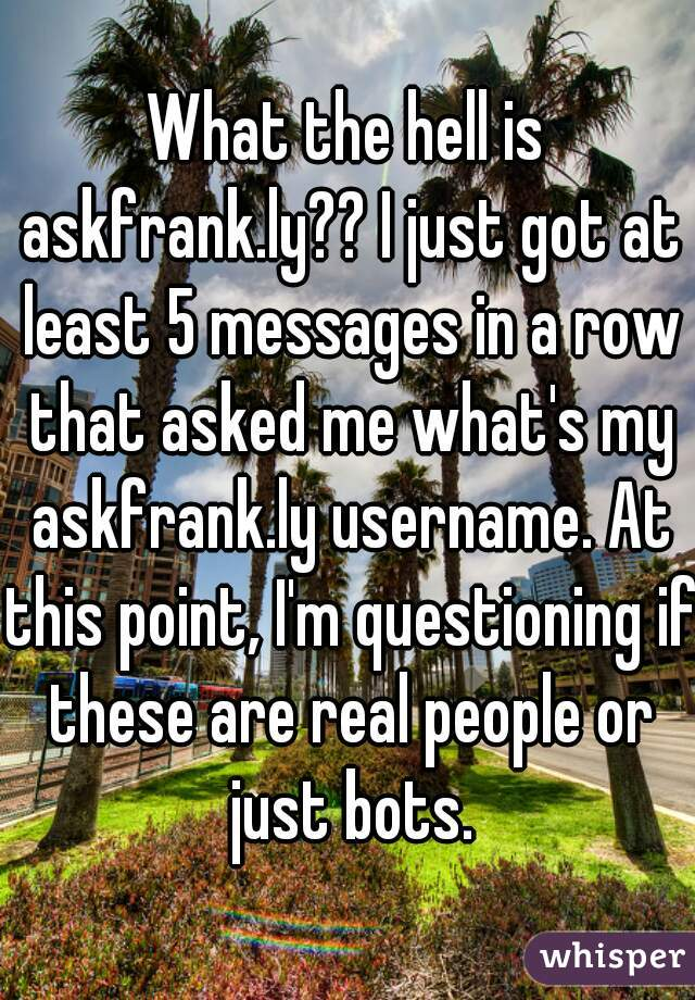 What the hell is askfrank.ly?? I just got at least 5 messages in a row that asked me what's my askfrank.ly username. At this point, I'm questioning if these are real people or just bots.